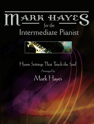 Mark Hayes: Hymns for the Intermediate Pianist: Hymn Settings That Touch the Soul