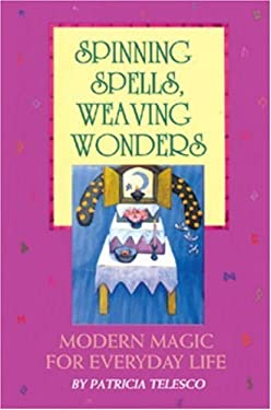 Spinning Spells, Weaving Wonders: Modern Magic for Everyday Life 9780895948038