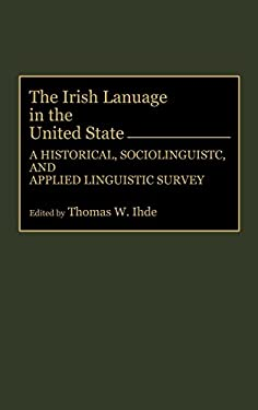 The Irish Language in the United States: A Historical, Sociolinguistic, and Applied Linguistic Survey 9780897893312