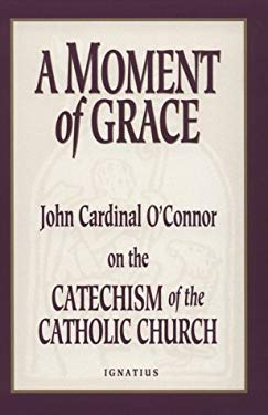 A Moment of Grace: John Cardinal O'Connor on the Catechism of the Catholic Church 9780898705546