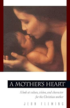 A Mother's Heart: A Look at Values, Vision, and Character for the Christian Mother 9780891099444