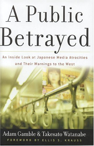 A Public Betrayed: An Inside Look at Japanese Media Atrocities and Their Warnings to the West 9780895260468
