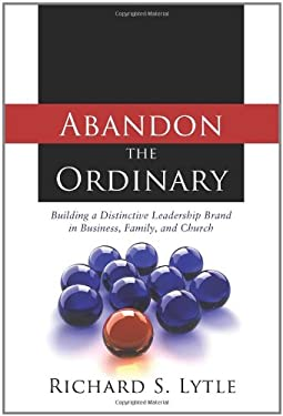Abandon the Ordinary: Building a Distinctive Leadership Brand in Business, Family, and Church 9780891125419