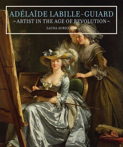 Adelaide Labille-Guiard: Artist in the Age of Revolution - Auricchio, Laura