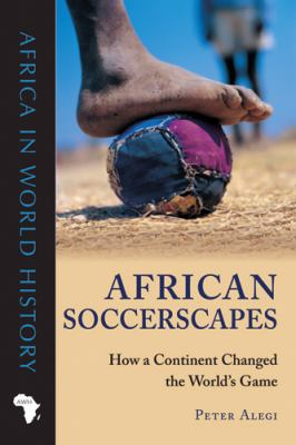 African Soccerscapes: How a Continent Changed the World's Game 9780896802780