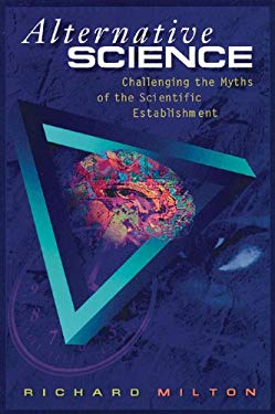 Alternative Science: Challenging the Myths of the Scientific Establishment 9780892816316