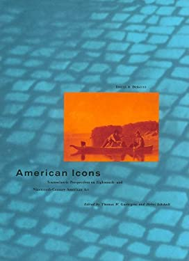 American Icons: Transatlantic Perspectives on Eighteenth- And Nineteenth-Century American Art 9780892362462