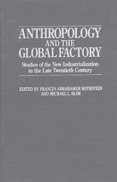Anthropology and the Global Factory: Studies of the New Industrialization in the Late Twentieth Century 9780897892322