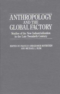 Anthropology and the Global Factory: Studies of the New Industrialization in the Late Twentieth Century 9780897892339