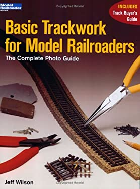 Basic Trackwork for Model Railroaders: The Complete Photo Guide 9780890244371