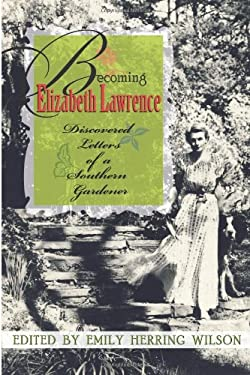 Becoming Elizabeth Lawrence: Discovered Letters of a Southern Gardener 9780895873750
