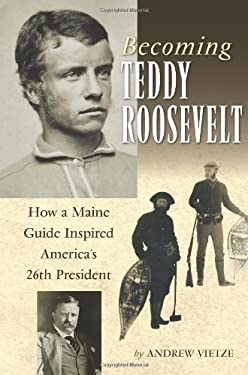 Becoming Teddy Roosevelt: How a Maine Guide Inspired America's 26th President 9780892727841