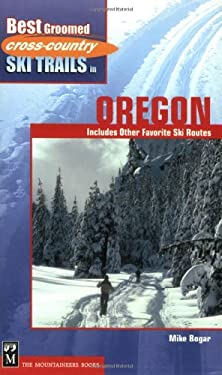 Best Groomed Cross-Country Ski Trails in Oregon: Includes Other Favorite Ski Routes 9780898868012