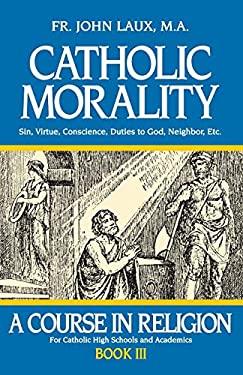 Catholic Morality : Sin, Virtue, Conscience, Duties to God, Neighbor, Etc