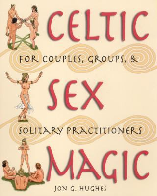 Celtic Sex Magic: For Couples, Groups, and Solitary Practitioners 9780892819089