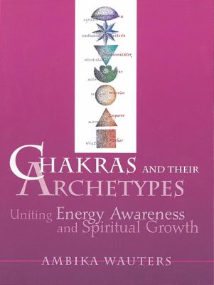 Chakras & Their Archetypes: Uniting Energy Awareness with Spiritual Growth 9780895948915