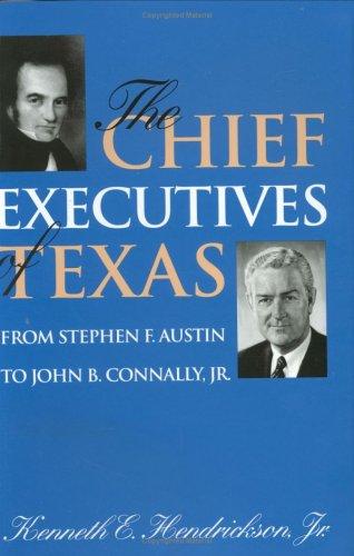 Chief Executives of Texas: From Stephen F. Austin to John B. Connally, Jr.