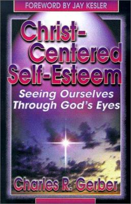 Christ-Centered Self-Esteem: Seeing Ourselves Through God's Eyes 9780899006499