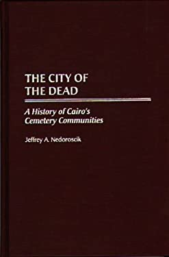 The City of the Dead: A History of Cairo's Cemetery Communities 9780897895330