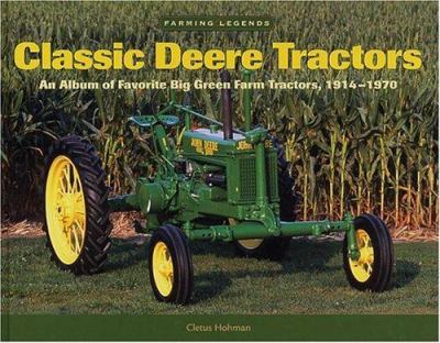 Classic Deere Tractors: An Album of Favorite Big Green Farm Tractors from 1914-1970