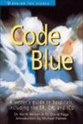 Code Blue: A Writer's Guide to Hospitals, Including the E. R., O. R., and I. C. U.
