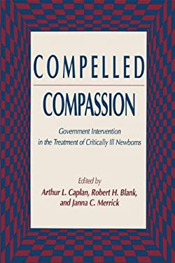 Compelled Compassion: Government Intervention in the Treatment of Critically Ill Newborns 9780896032248