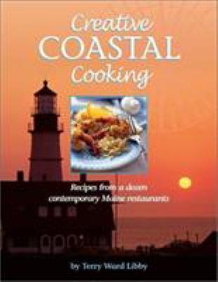 Creative Coastal Cooking: Recipes from a Dozen Contemporary Restaurants Along the Coast of Maine 9780892726103