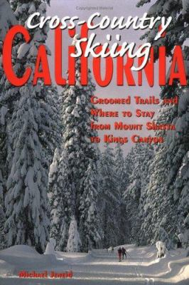 Cross-Country Skiing California: Groomed Trails and Where to Stay from Mount Shasta to Kings Canyon 9780899972466