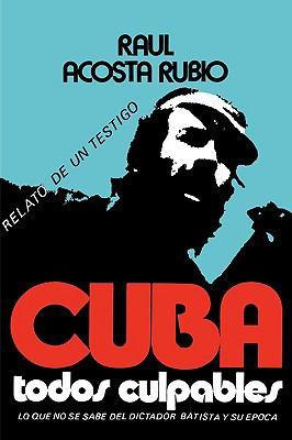 Cuba: Todos Culpables (Lo Que No Se Sabe del Dictador Batista y Su Epoca - Relato de Un Testigo) 9780897291620