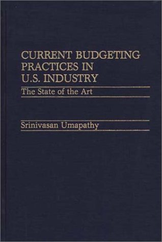 Current Budgeting Practices in U.S. Industry: The State of the Art 9780899302508