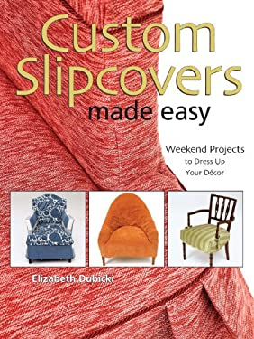 Custom Slipcovers Made Easy: Weekend Projects to Dress Up Your Decor 9780896895188