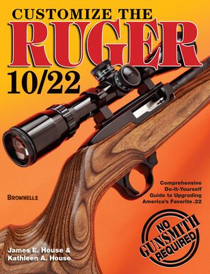 Customize the Ruger 10/22: Comprehensive Do-It-Yourself Guide to Upgrading America's Favorite .22 9780896893238