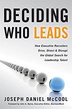 Deciding Who Leads: How Executive Recruiters Drive, Direct & Disrupt the Global Search for Leadership Talent 9780891062462
