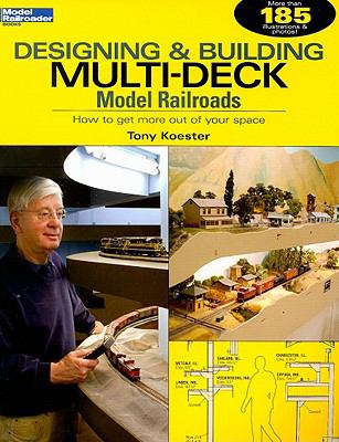 Designing & Building Multi-Deck Model Railroads: How to Get More Out of Your Space 9780890247419