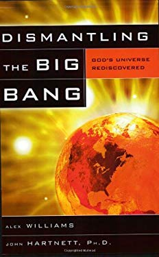 Dismantling the Big Bang: God's Universe Rediscovered 9780890514375
