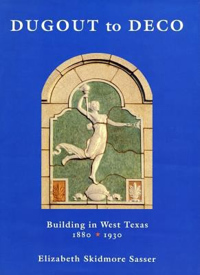 Dugout to Deco: Building in West Texas, 1880-1930 9780896723245
