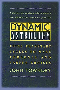 Dynamic Astrology: Using Planetary Cycles to Make Personal and Career Choices 9780892815685