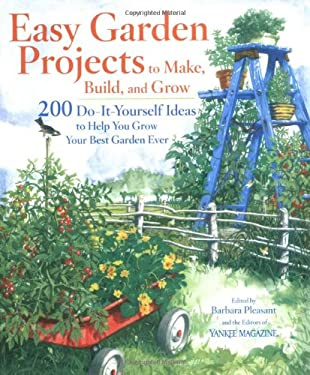 Easy Garden Projects to Make, Build, and Grow: 200 Do-It-Yourself Ideas to Help You Grow Your Best Garden Ever 9780899094007