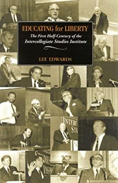 Educating for Liberty: The First Half-Century of the Intercollegiate Studies Institute 9780895260932