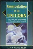 Emasculation of the Unicorn: The Loss and Rebuilding of Masculinity in America 9780892540280