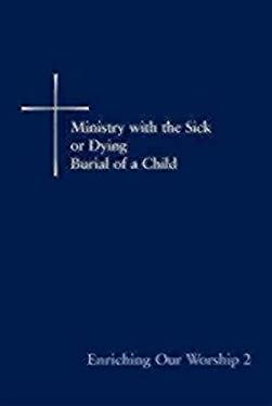 Enriching Our Worship 2: Ministry with the Sick or Dying: Burial of a Child 9780898693430