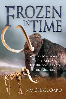 Frozen in Time: Woolly Mammoths, the Ice Age and the Biblical Key to Their Secrets 9780890514184