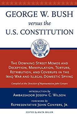 George W. Bush Versus the U.S. Constitution: The Downing Street Memos and Deception, Manipulation, Torture, Retribution, Coverups in the Iraq War and 9780897335508