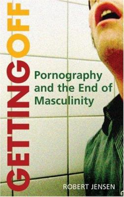 Getting Off: Pornography and the End of Masculinity 9780896087767