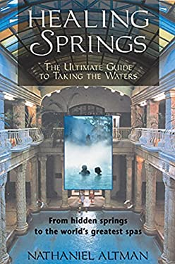 Healing Springs: The Ultimate Guide to Taking the Waters; From Hidden Springs to the World's Greatest Spas 9780892818365