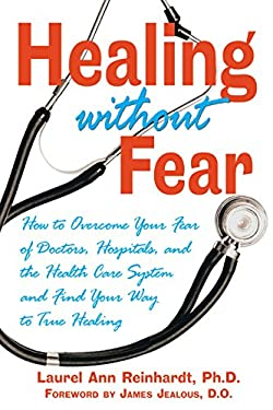 Healing Without Fear: How to Overcome Your Fear of Doctors, Hospitals, and the Health Care System and Find Your Way to True Healing 9780892819928