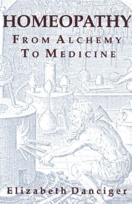 Homeopathy: From Alchemy to Medicine 9780892812905