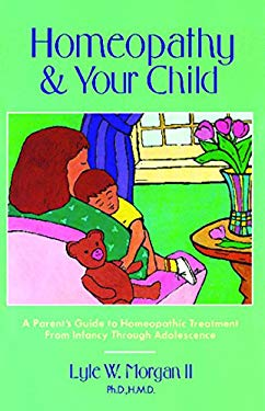 Homeopathy and Your Child: A Parent's Guide to Homeopathic Treatment from Infancy Through Adolescence 9780892813308