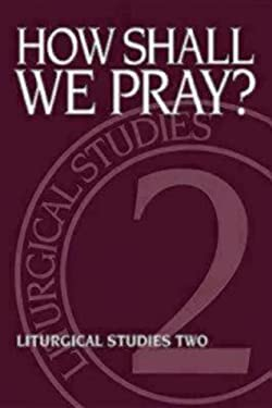 How Shall We Pray?: Liturgical Studies Two 9780898692426
