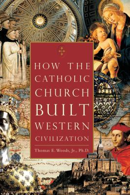 How the Catholic Church Built Western Civilization 9780895260383